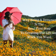 Why Being A Dreamer Is The Real First Step To Creating The Life and Work You Want