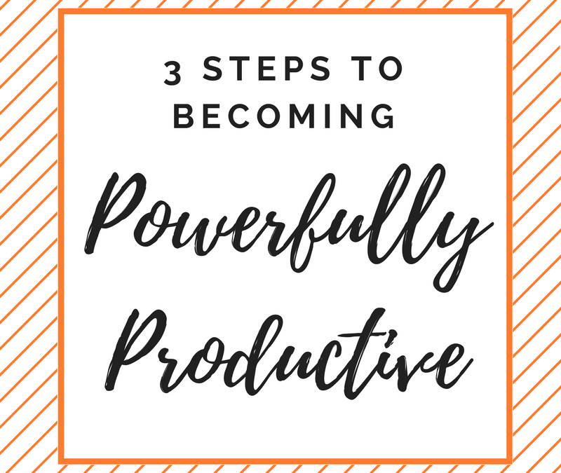 Part One: 3 Steps To Becoming Powerfully Productive In Your Business